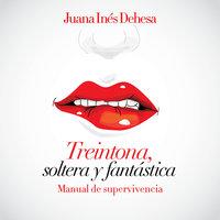 Treintona, soltera y fantástica. Manual de supervivencia. - Juana Inés Dehesa