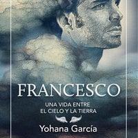 Francesco. Una vida entre el cielo y la tierra - Yohana García