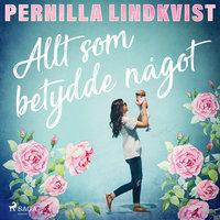 Allt som betydde något - Pernilla Lindkvist
