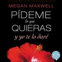 Pídeme lo que quieras y yo te lo daré - Megan Maxwell
