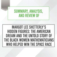 Summary, Analysis, and Review of Margot Lee Shetterly's Hidden Figures: The American Dream and the Untold Story of the Black Women Mathematicians Who Helped Win the Space Race - Start Publishing Notes