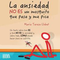 La ansiedad no es un mosquito que pasa y me pica - Maria Teresa Llobet Turallas