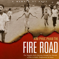 Fire Road: The Napalm Girl's Journey through the Horrors of War to Faith, Forgiveness, and Peace - Kim Phu Phan Thi
