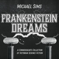 Frankenstein Dreams: A Connoisseur's Collection of Victorian Science Fiction - Michael Sims