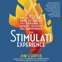 The Stimulati Experience: 9 Skills for Getting Past Pain, Setbacks, and Trauma to Ignite Health and Happiness - Jim Curtis