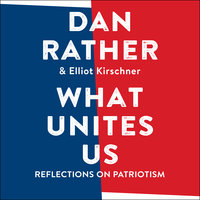 What Unites Us: Reflections on Patriotism - Dan Rather,Elliot Kirschner