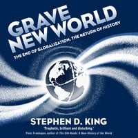 Grave New World: The End of Globalization, the Return of History - Stephen D. King