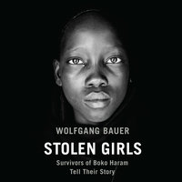 Stolen Girls: Survivors of Boko Haram Tell Their Story - Wolfgang Bauer