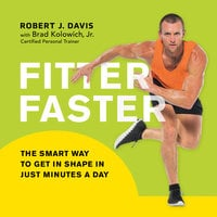 Fitter Faster: The Smart Way to Get in Shape in Just Minutes a Day - Robert J. Davis, Brad Kolowich