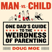 Man vs. Child: One Dad's Guide to the Weirdness of Parenting - Doug Moe