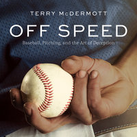 Off Speed: Baseball, Pitching, and the Art of Deception - Terry McDermott