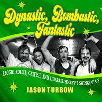 Dynastic, Bombastic, Fantastic: Reggie, Rollie, Catfish, and Charlie Finley's Swingin' A's - Jason Turbow