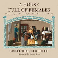 A House Full of Females: Plural Marriage and Women's Rights in Early Mormonism, 1835-1870 - Laurel Thatcher Ulrich