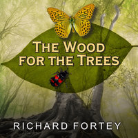 The Wood for the Trees: One Man's Long View of Nature - Richard Fortey