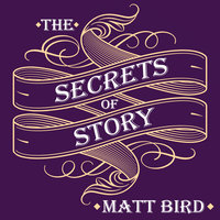 The Secrets of Story: Innovative Tools for Perfecting Your Fiction and Captivating Readers - Matt Bird