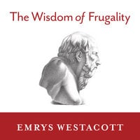 The Wisdom of Frugality: Why Less Is More – More or Less - Emrys Westacott