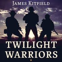 Twilight Warriors: The Soldiers, Spies, and Special Agents Who Are Revolutionizing the American Way of War - James Kitfield