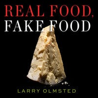 Real Food, Fake Food: Why You Don't Know What You're Eating and What You Can Do About It - Larry Olmsted