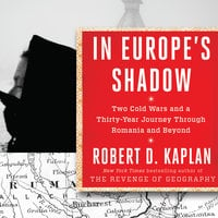 In Europe's Shadow: Two Cold Wars and a Thirty-Years Journey Through Romania and Beyond - Robert D. Kaplan