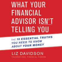 What Your Financial Advisor Isn't Telling You: The 10 Essential Truths You Need to Know About Your Money - Liz Davidson