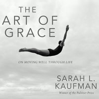 The Art of Grace: On Moving Well Through Life - Sarah L. Kaufman