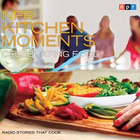NPR Kitchen Moments: Celebrating Food: Radio Stories That Cook - Linda Homles,Stephen Thompson