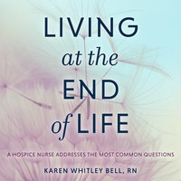 Living at the End of Life: A Hospice Nurse Addresses the Most Common Questions - Karen Whitley Bell