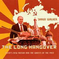 The Long Hangover: Putin's New Russia and the Ghosts of the Past - Shaun Walker