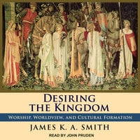 Desiring the Kingdom: Worship, Worldview, and Cultural Formation - James K.A. Smith