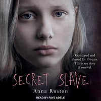 Secret Slave: Kidnapped and abused for 13 years. This is my story of survival - Anna Ruston
