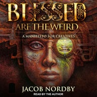 Blessed Are the Weird: A Manifesto for Creatives - Jacob Nordby