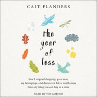 The Year of Less: How I Stopped Shopping, Gave Away My Belongings, and Discovered Life Is Worth More Than Anything You Can Buy in a Store - Cait Flanders