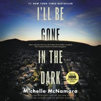 I'll Be Gone in the Dark: One Woman's Obsessive Search for the Golden State Killer - Michelle McNamara
