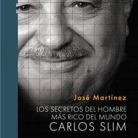 Los secretos del hombre más rico del mundo: Carlos Slim - José Martínez