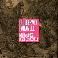 Meditaciones desde el subsuelo - Guillermo Fadanelli
