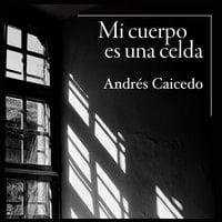 Mi cuerpo es una celda - Andrés Caicedo