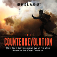 The Counterrevolution: How Our Government Went to War Against Its Own Citizens - Bernard E. Harcourt