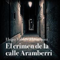 El crimen de la calle Aramberri - Hugo Valdés Manríquez
