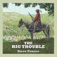 The Big Trouble - Steve Frazee