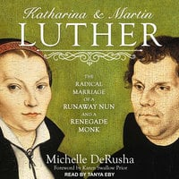 Katharina and Martin Luther: The Radical Marriage of a Runaway Nun and a Renegade Monk - Michelle DeRusha
