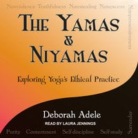 Yamas & Niyamas: Exploring Yoga's Ethical Practice - Deborah Adele
