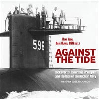 Against the Tide: Rickover's Leadership Principles and the Rise of the Nuclear Navy - Dave Oliver
