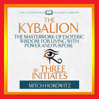 The Kybalion: The Masterwork of Esoteric Wisdom for Living With Power and Purpose - Three Initiates