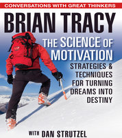 The Science of Motivation: Strategies and Techniques for Turning Dreams Into Destiny - Brian Tracy,Dan Strutzel