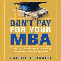 Don't Pay for Your MBA: The Faster, Cheaper, Better Way to Get the Business Education You Need - Laurie Pickard
