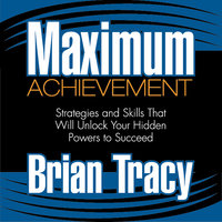 Maximum Achievement: Strategies and Skills That Will Unlock Your Hidden Powers to Succeed - Brian Tracy