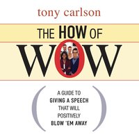The How of Wow: The Guide to Giving a Speech that Will Positively Blow 'em Away - Tony Carlson