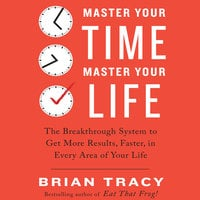 Master Your Time, Master Your Life: The Breakthrough System to Get More Results, Faster, in Every Area of Your Life - Brian Tracy