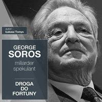 George Soros. Miliarder i spekulant. Droga do fortuny - Łukasz Tomys