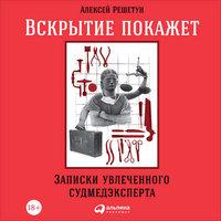 Вскрытие покажет: Записки увлеченного судмедэксперта - Алексей Решетун